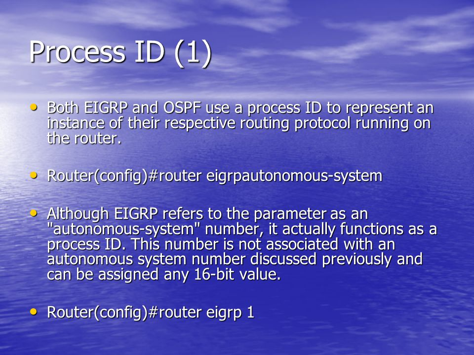 Process ID (1) Both EIGRP and OSPF use a process ID to represent an instance of their respective routing protocol running on the router. Both EIGRP an