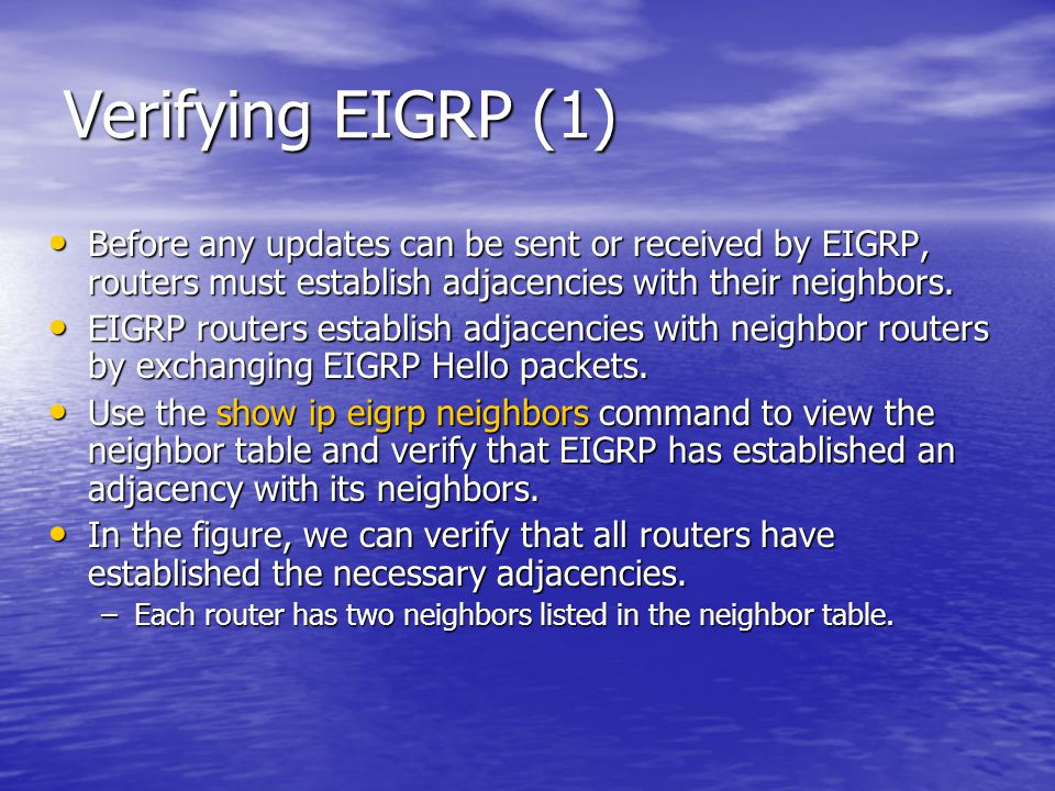 Verifying EIGRP (1) Before any updates can be sent or received by EIGRP, routers must establish adjacencies with their neighbors. Before any updates c