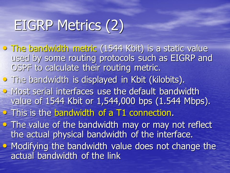 EIGRP Metrics (2) The bandwidth metric (1544 Kbit) is a static value used by some routing protocols such as EIGRP and OSPF to calculate their routing