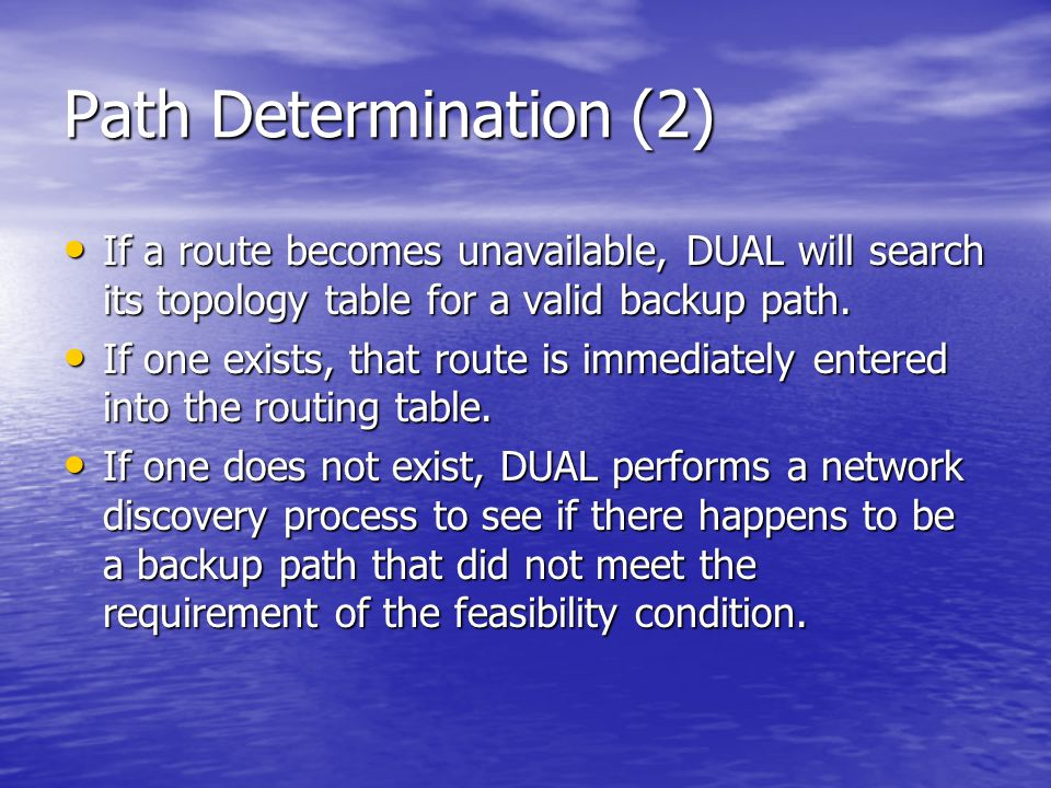 Path Determination (2) If a route becomes unavailable, DUAL will search its topology table for a valid backup path. If a route becomes unavailable, DU