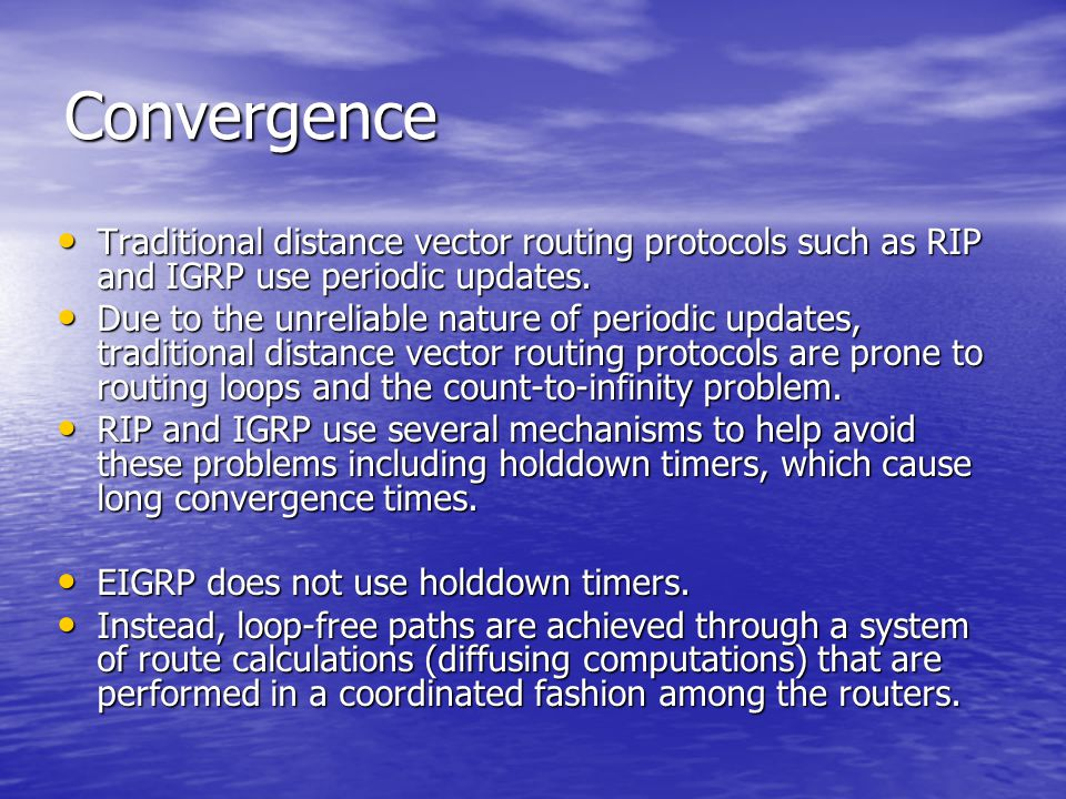 Convergence Traditional distance vector routing protocols such as RIP and IGRP use periodic updates. Traditional distance vector routing protocols suc