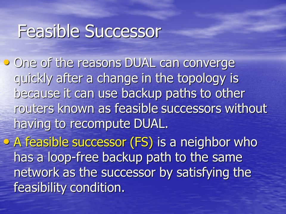 Feasible Successor One of the reasons DUAL can converge quickly after a change in the topology is because it can use backup paths to other routers kno