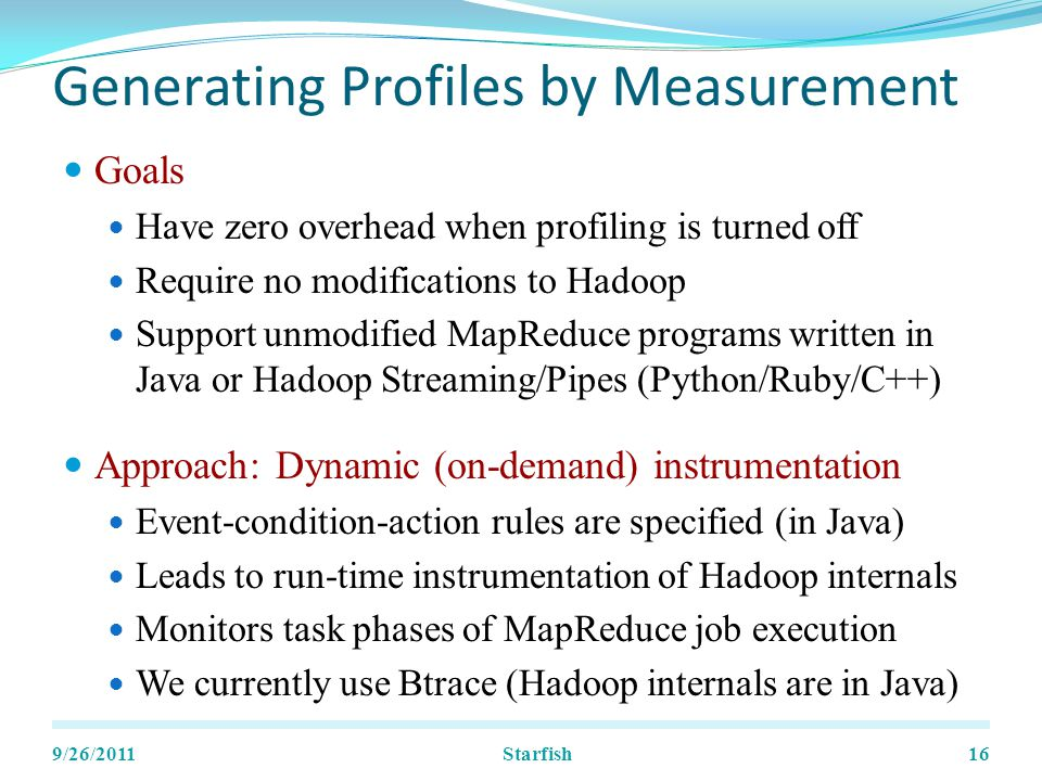 Generating Profiles by Measurement Goals Have zero overhead when profiling is turned off Require no modifications to Hadoop Support unmodified MapReduce programs written in Java or Hadoop Streaming/Pipes (Python/Ruby/C++) Approach: Dynamic (on-demand) instrumentation Event-condition-action rules are specified (in Java) Leads to run-time instrumentation of Hadoop internals Monitors task phases of MapReduce job execution We currently use Btrace (Hadoop internals are in Java) 9/26/201116Starfish
