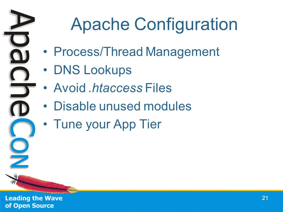 Apache Configuration Process/Thread Management DNS Lookups Avoid.htaccess Files Disable unused modules Tune your App Tier 21