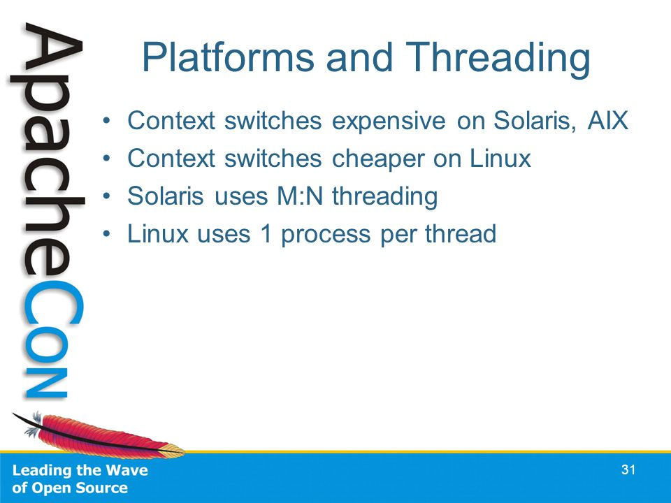 Platforms and Threading Context switches expensive on Solaris, AIX Context switches cheaper on Linux Solaris uses M:N threading Linux uses 1 process per thread 31