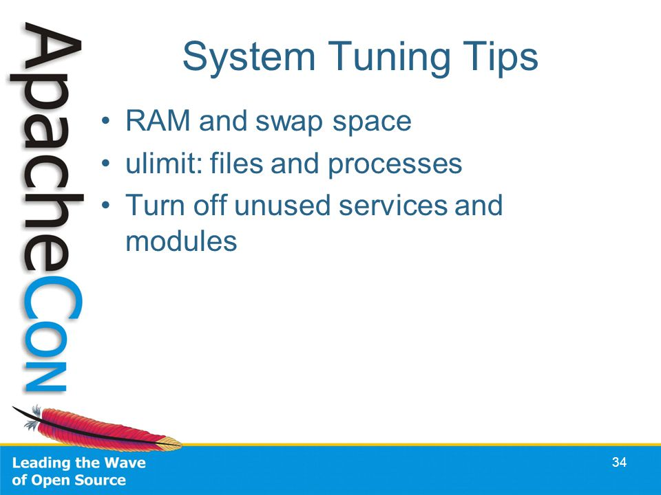System Tuning Tips RAM and swap space ulimit: files and processes Turn off unused services and modules 34
