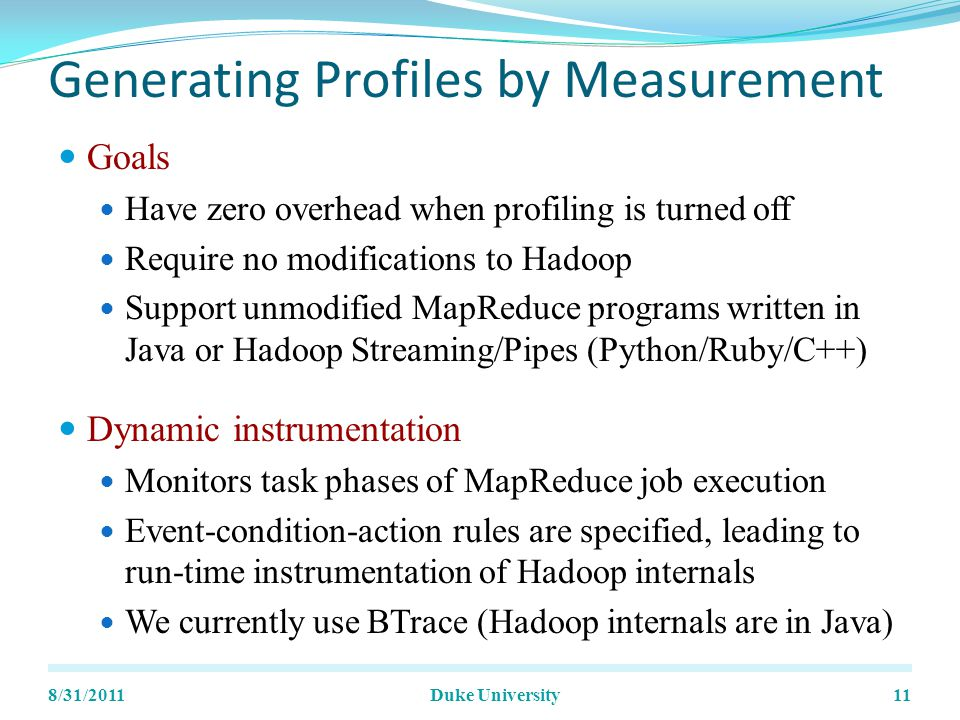 Generating Profiles by Measurement Goals Have zero overhead when profiling is turned off Require no modifications to Hadoop Support unmodified MapReduce programs written in Java or Hadoop Streaming/Pipes (Python/Ruby/C++) Dynamic instrumentation Monitors task phases of MapReduce job execution Event-condition-action rules are specified, leading to run-time instrumentation of Hadoop internals We currently use BTrace (Hadoop internals are in Java) 8/31/2011Duke University11