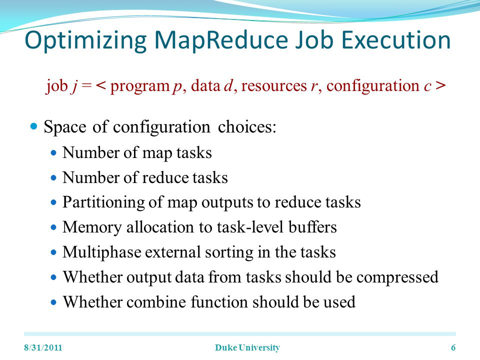 Optimizing MapReduce Job Execution Space of configuration choices: Number of map tasks Number of reduce tasks Partitioning of map outputs to reduce tasks Memory allocation to task-level buffers Multiphase external sorting in the tasks Whether output data from tasks should be compressed Whether combine function should be used 8/31/2011Duke University6 job j =