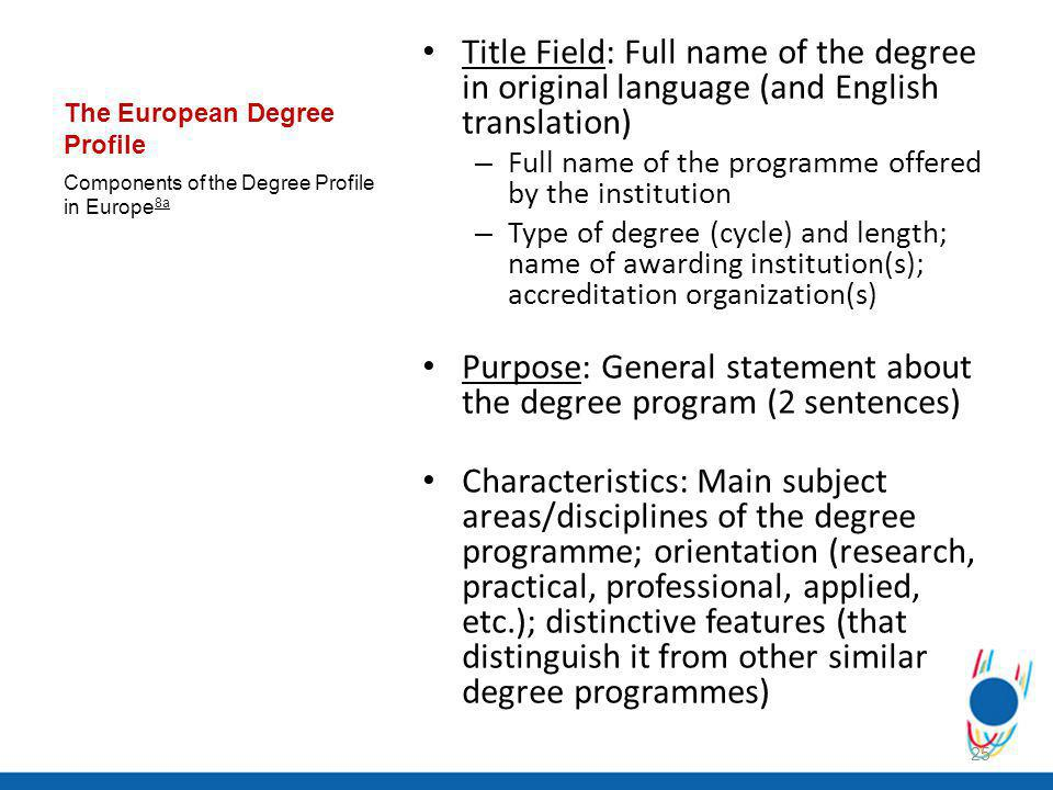 The European Degree Profile Title Field: Full name of the degree in original language (and English translation) – Full name of the programme offered by the institution – Type of degree (cycle) and length; name of awarding institution(s); accreditation organization(s) Purpose: General statement about the degree program (2 sentences) Characteristics: Main subject areas/disciplines of the degree programme; orientation (research, practical, professional, applied, etc.); distinctive features (that distinguish it from other similar degree programmes) Components of the Degree Profile in Europe 8a 25
