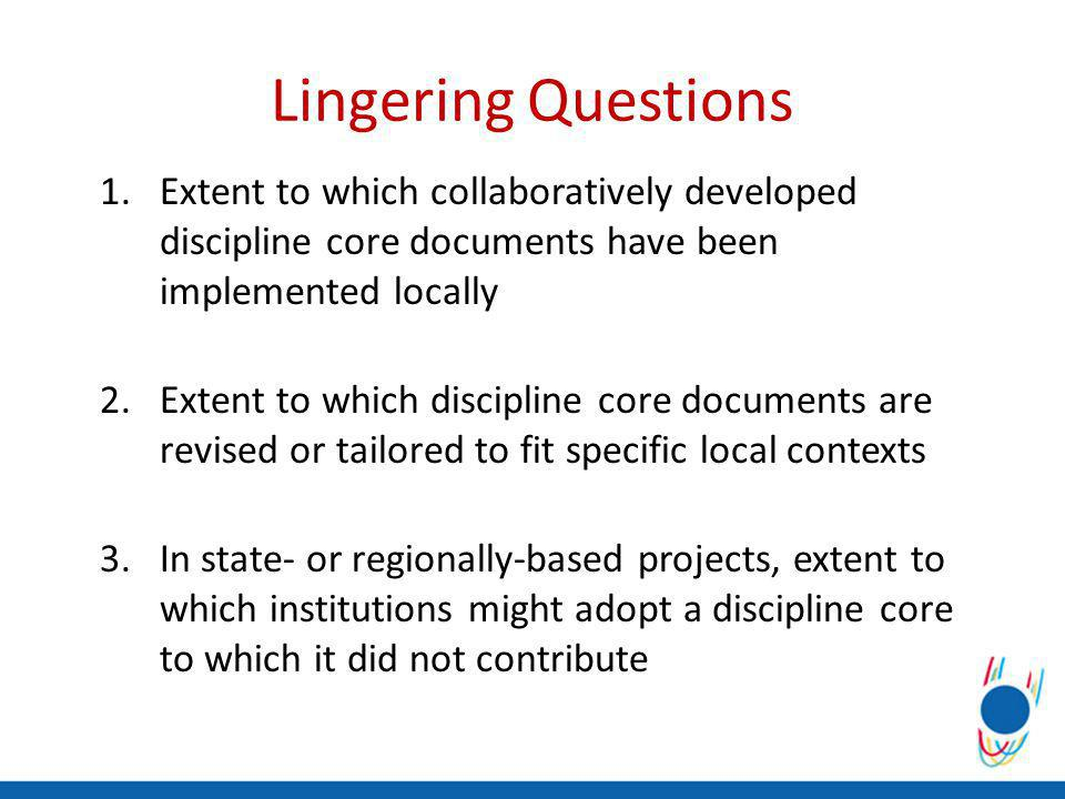 Lingering Questions 1.Extent to which collaboratively developed discipline core documents have been implemented locally 2.Extent to which discipline core documents are revised or tailored to fit specific local contexts 3.In state- or regionally-based projects, extent to which institutions might adopt a discipline core to which it did not contribute