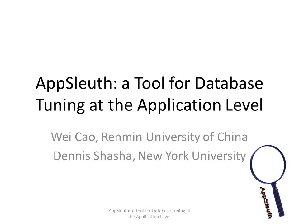 AppSleuth: a Tool for Database Tuning at the Application Level Wei Cao, Renmin University of China Dennis Shasha, New York University 1 AppSleuth: a Tool for Database Tuning at the Application Level