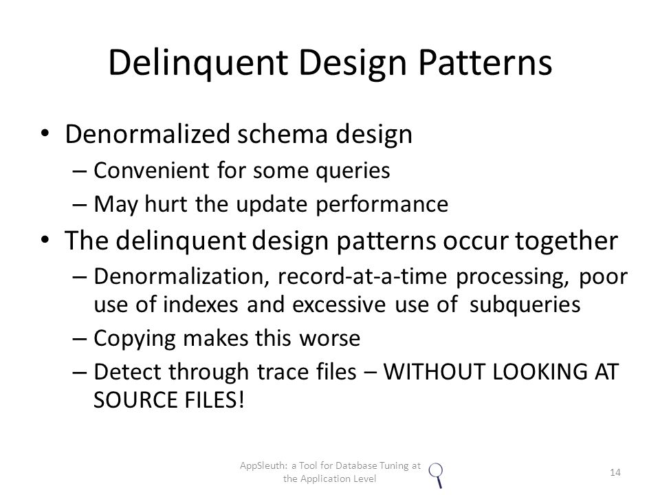 Delinquent Design Patterns Denormalized schema design – Convenient for some queries – May hurt the update performance The delinquent design patterns occur together – Denormalization, record-at-a-time processing, poor use of indexes and excessive use of subqueries – Copying makes this worse – Detect through trace files – WITHOUT LOOKING AT SOURCE FILES.