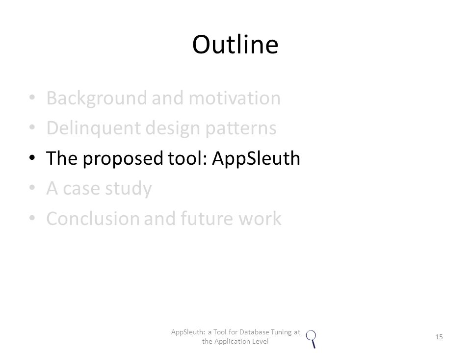 Outline Background and motivation Delinquent design patterns The proposed tool: AppSleuth A case study Conclusion and future work 15 AppSleuth: a Tool for Database Tuning at the Application Level