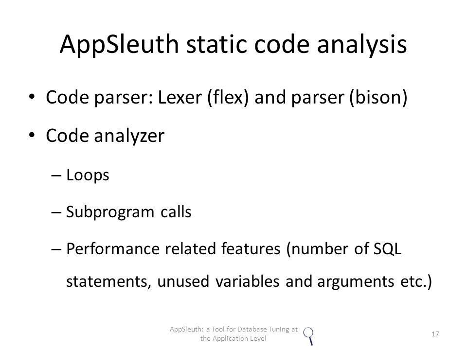 AppSleuth static code analysis Code parser: Lexer (flex) and parser (bison) Code analyzer – Loops – Subprogram calls – Performance related features (number of SQL statements, unused variables and arguments etc.) 17 AppSleuth: a Tool for Database Tuning at the Application Level