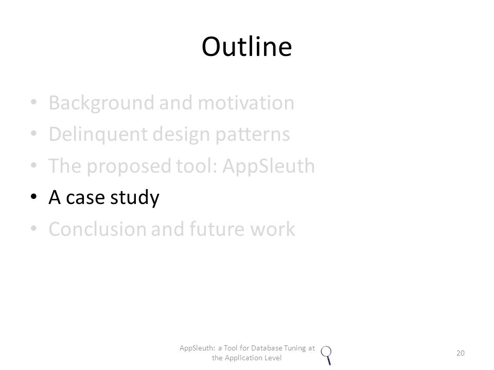Outline Background and motivation Delinquent design patterns The proposed tool: AppSleuth A case study Conclusion and future work 20 AppSleuth: a Tool for Database Tuning at the Application Level