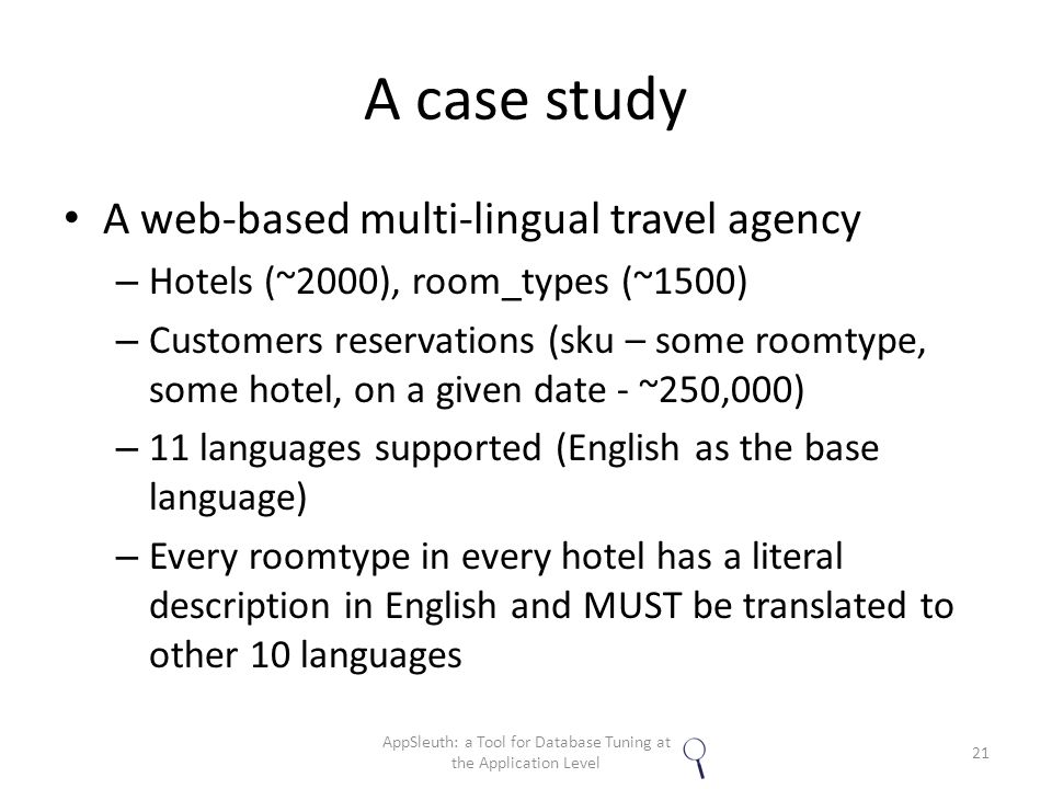 A case study A web-based multi-lingual travel agency – Hotels (~2000), room_types (~1500) – Customers reservations (sku – some roomtype, some hotel, on a given date - ~250,000) – 11 languages supported (English as the base language) – Every roomtype in every hotel has a literal description in English and MUST be translated to other 10 languages 21 AppSleuth: a Tool for Database Tuning at the Application Level