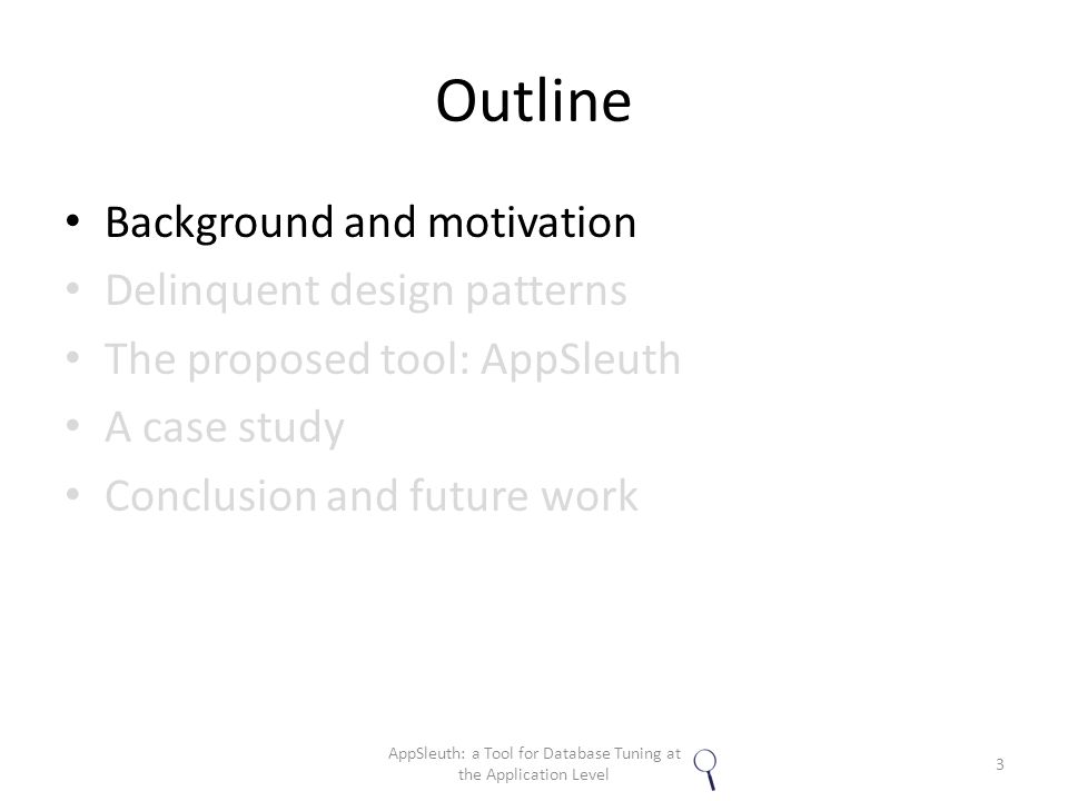 Outline Background and motivation Delinquent design patterns The proposed tool: AppSleuth A case study Conclusion and future work 3 AppSleuth: a Tool for Database Tuning at the Application Level