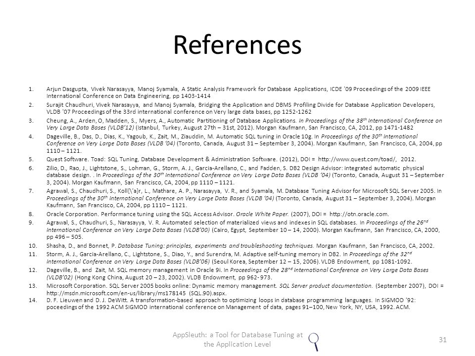 References 1.Arjun Dasgupta, Vivek Narasayya, Manoj Syamala, A Static Analysis Framework for Database Applications, ICDE 09 Proceedings of the 2009 IEEE International Conference on Data Engineering, pp 1403-1414 2.Surajit Chaudhuri, Vivek Narasayya, and Manoj Syamala, Bridging the Application and DBMS Profiling Divide for Database Application Developers, VLDB 07 Proceedings of the 33rd international conference on Very large data bases, pp 1252-1262 3.Cheung, A., Arden, O, Madden, S., Myers, A., Automatic Partitioning of Database Applications.
