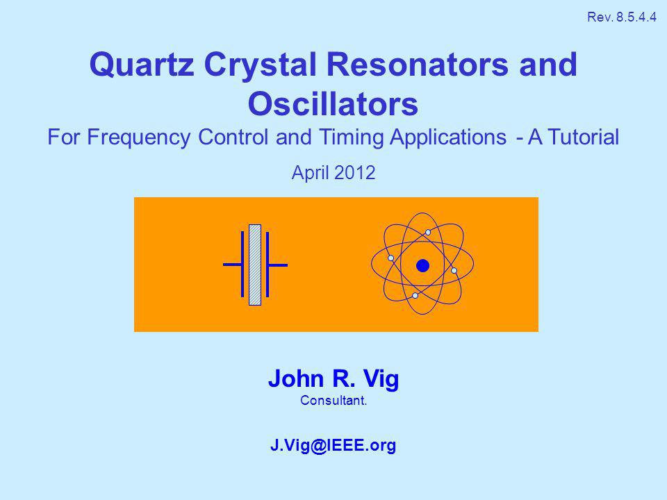 John R. Vig Consultant. J.Vig@IEEE.org Quartz Crystal Resonators and Oscillators For Frequency Control and Timing Applications - A Tutorial April 2012