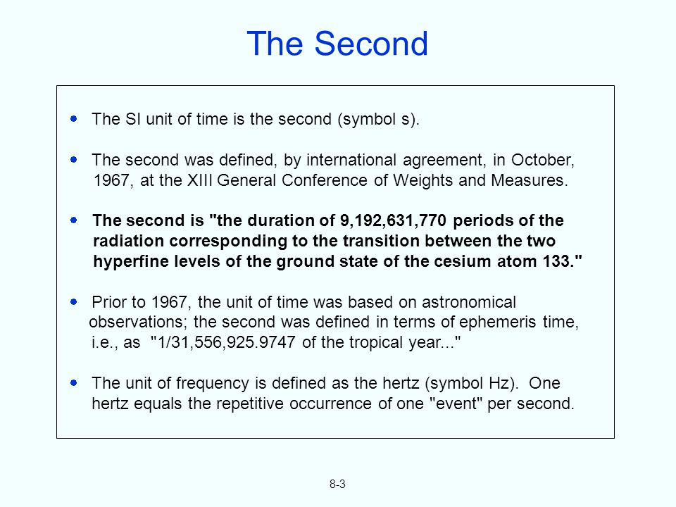 8-3 The SI unit of time is the second (symbol s). The second was defined, by international agreement, in October, 1967, at the XIII General Conference