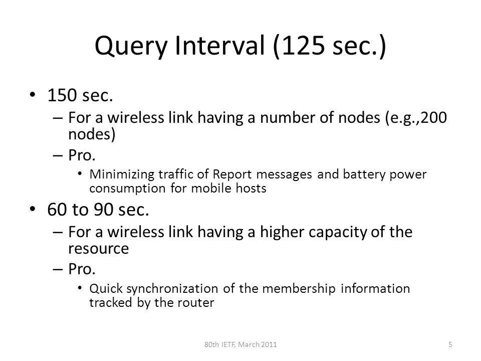 Query Interval (125 sec.) 150 sec. – For a wireless link having a number of nodes (e.g.,200 nodes) – Pro. Minimizing traffic of Report messages and ba
