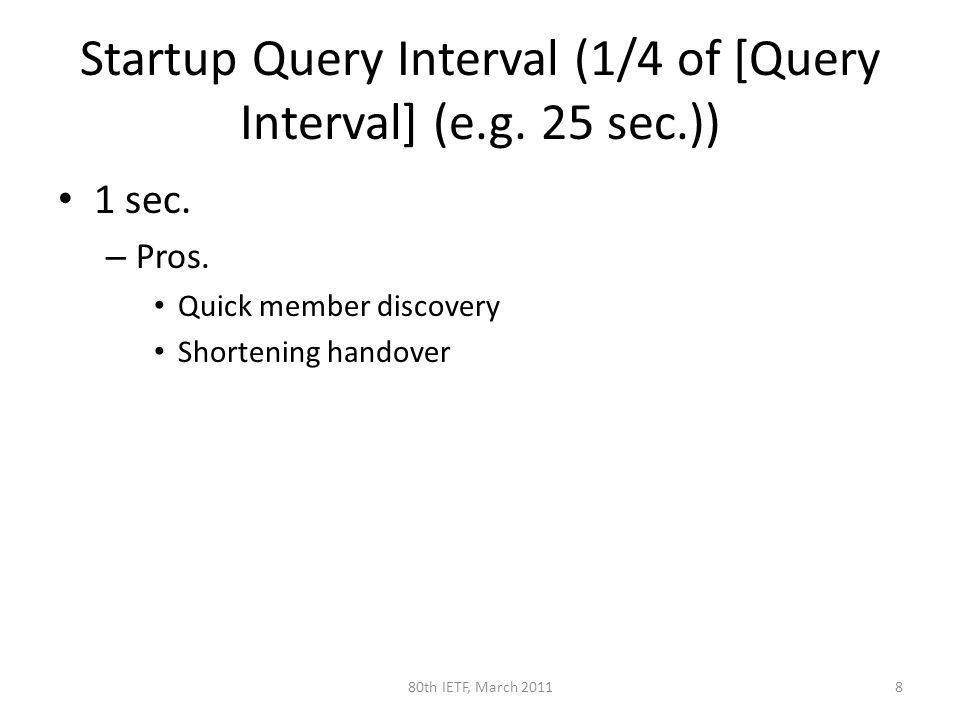 Startup Query Interval (1/4 of [Query Interval] (e.g. 25 sec.)) 1 sec. – Pros. Quick member discovery Shortening handover 880th IETF, March 2011
