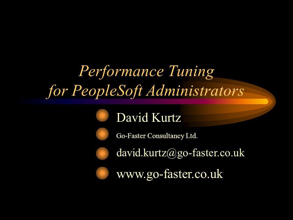 Performance Tuning for PeopleSoft Administrators David Kurtz Go-Faster Consultancy Ltd. david.kurtz@go-faster.co.uk www.go-faster.co.uk