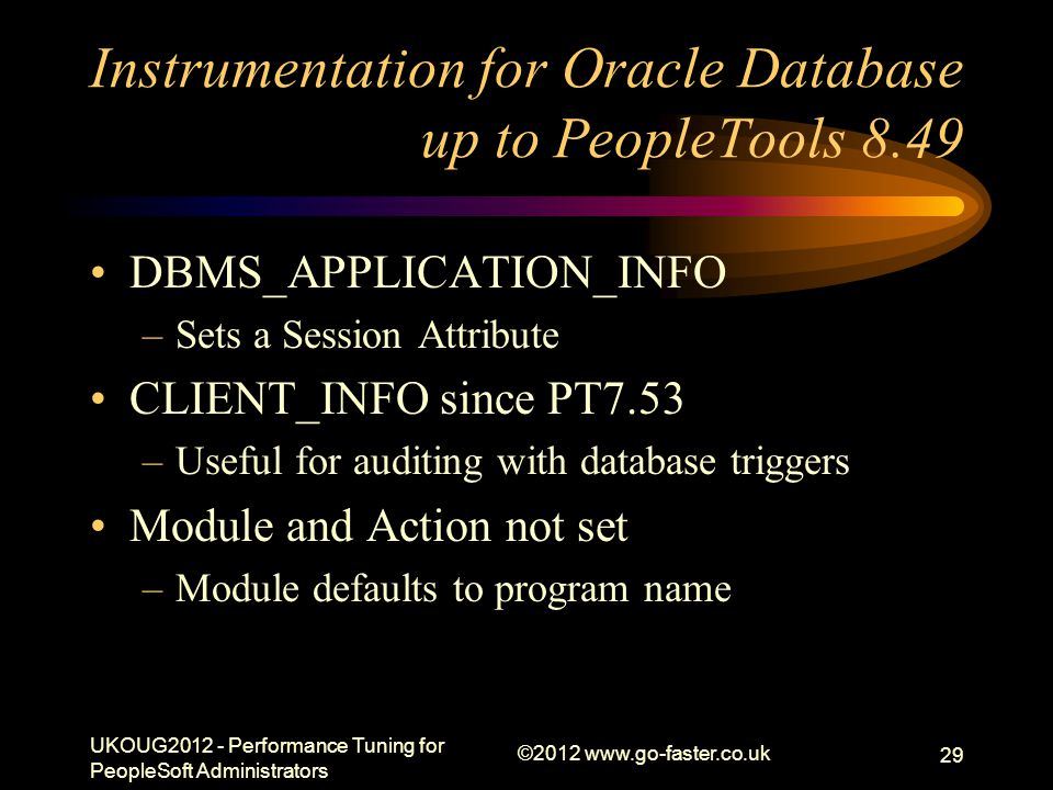 Instrumentation for Oracle Database up to PeopleTools 8.49 DBMS_APPLICATION_INFO –Sets a Session Attribute CLIENT_INFO since PT7.53 –Useful for auditi