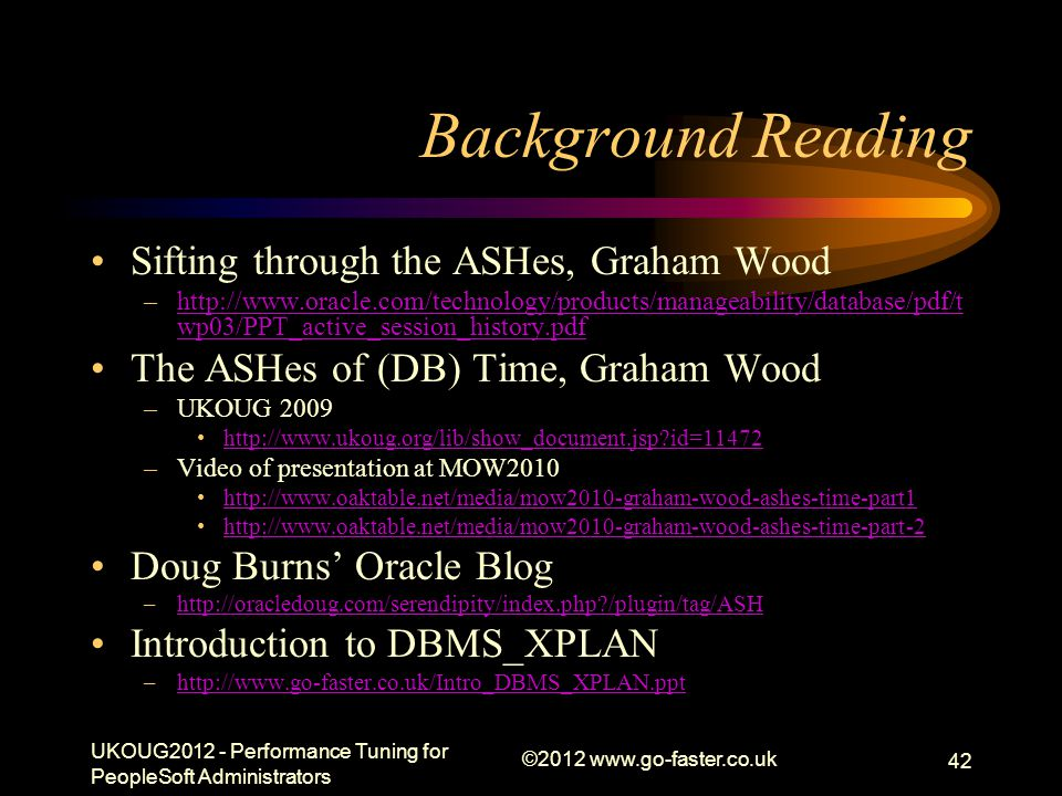 Background Reading Sifting through the ASHes, Graham Wood –http://www.oracle.com/technology/products/manageability/database/pdf/t wp03/PPT_active_sess