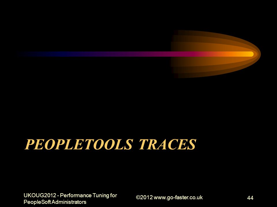 PEOPLETOOLS TRACES UKOUG2012 - Performance Tuning for PeopleSoft Administrators ©2012 www.go-faster.co.uk 44