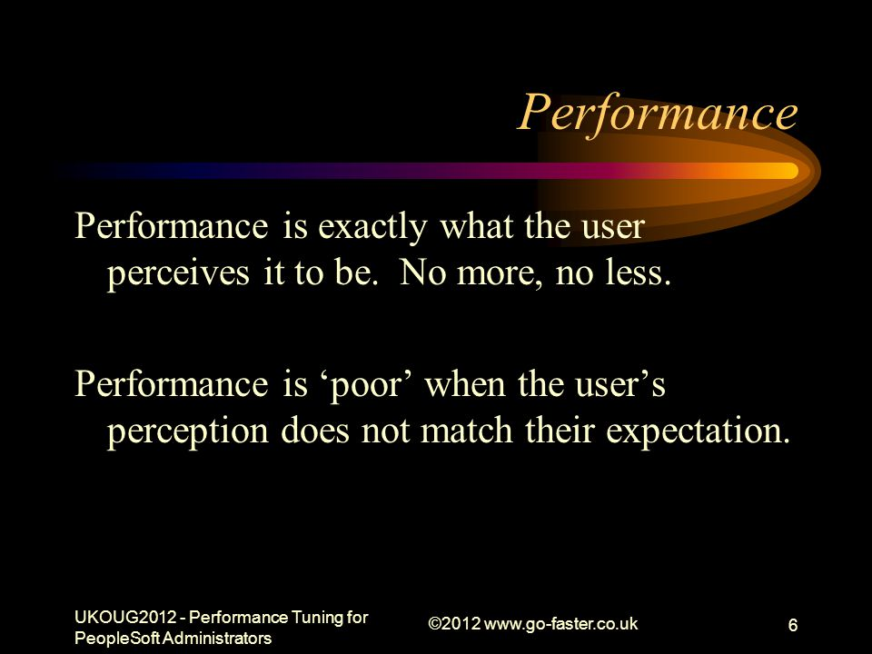 Performance Performance is exactly what the user perceives it to be. No more, no less. Performance is poor when the users perception does not match th