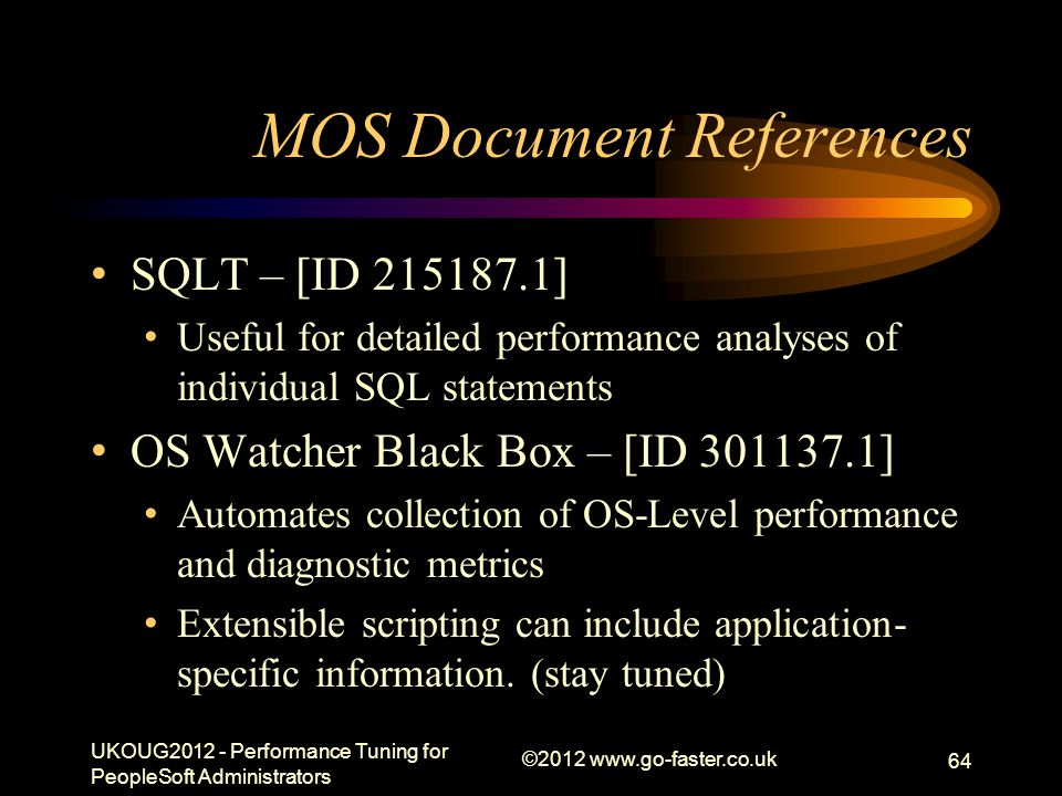 MOS Document References SQLT – [ID 215187.1] Useful for detailed performance analyses of individual SQL statements OS Watcher Black Box – [ID 301137.1