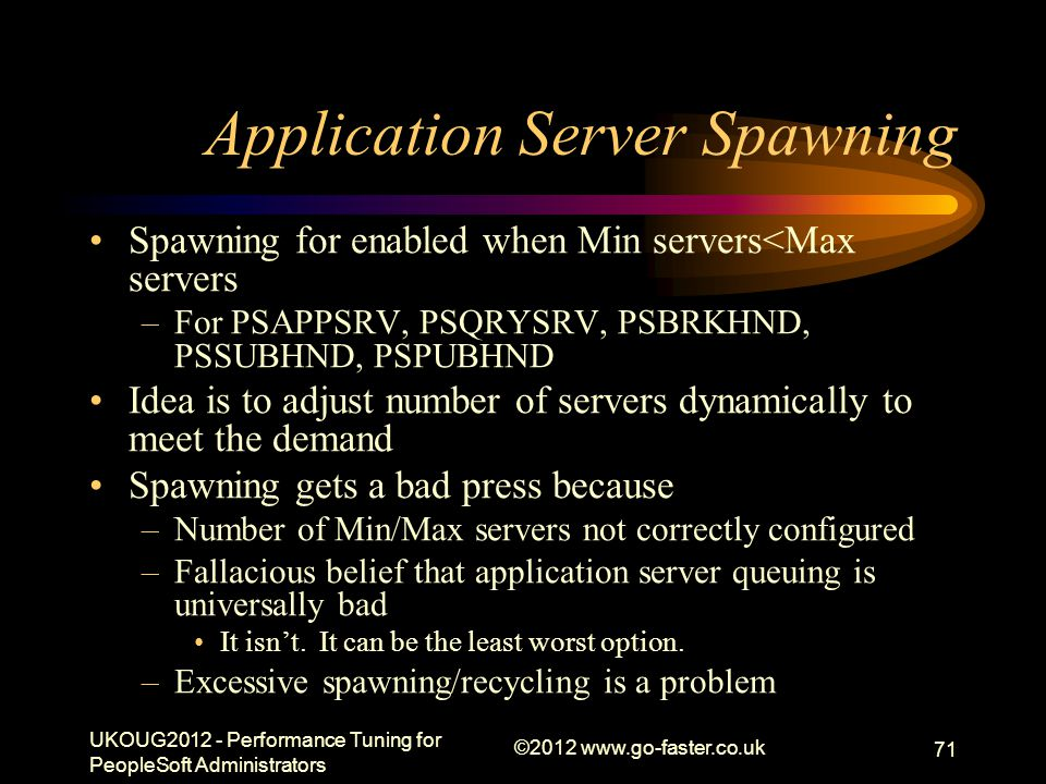 Application Server Spawning Spawning for enabled when Min servers<Max servers –For PSAPPSRV, PSQRYSRV, PSBRKHND, PSSUBHND, PSPUBHND Idea is to adjust number of servers dynamically to meet the demand Spawning gets a bad press because –Number of Min/Max servers not correctly configured –Fallacious belief that application server queuing is universally bad It isnt.
