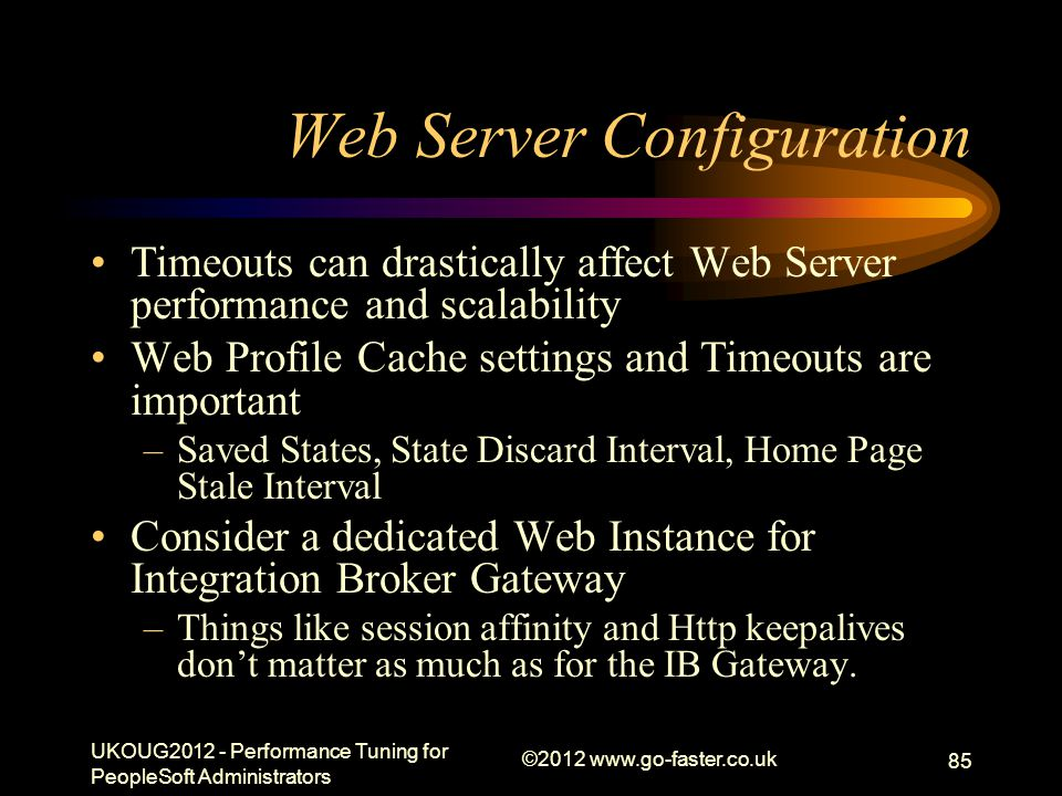 Web Server Configuration Timeouts can drastically affect Web Server performance and scalability Web Profile Cache settings and Timeouts are important