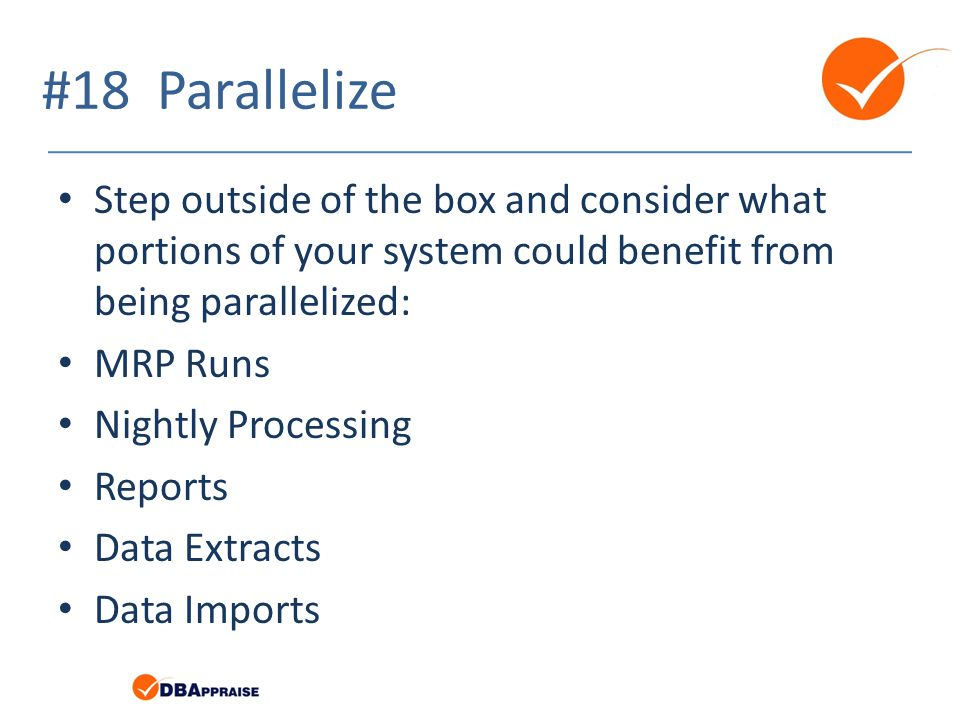 #18 Parallelize Step outside of the box and consider what portions of your system could benefit from being parallelized: MRP Runs Nightly Processing R
