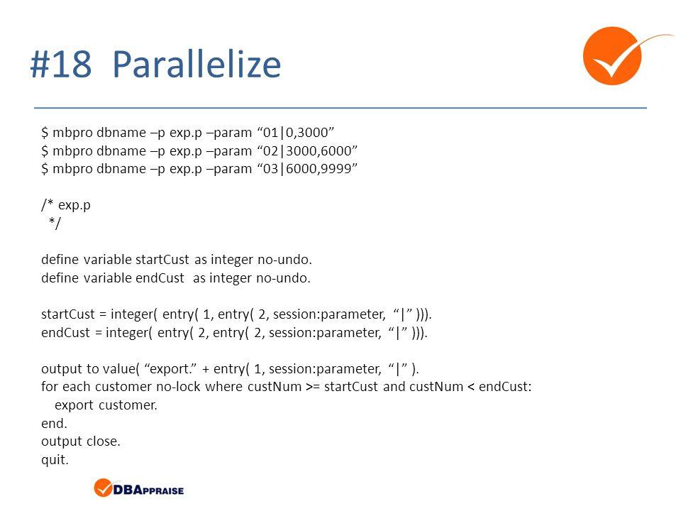 #18 Parallelize $ mbpro dbname –p exp.p –param 01|0,3000 $ mbpro dbname –p exp.p –param 02|3000,6000 $ mbpro dbname –p exp.p –param 03|6000,9999 /* exp.p */ define variable startCust as integer no-undo.