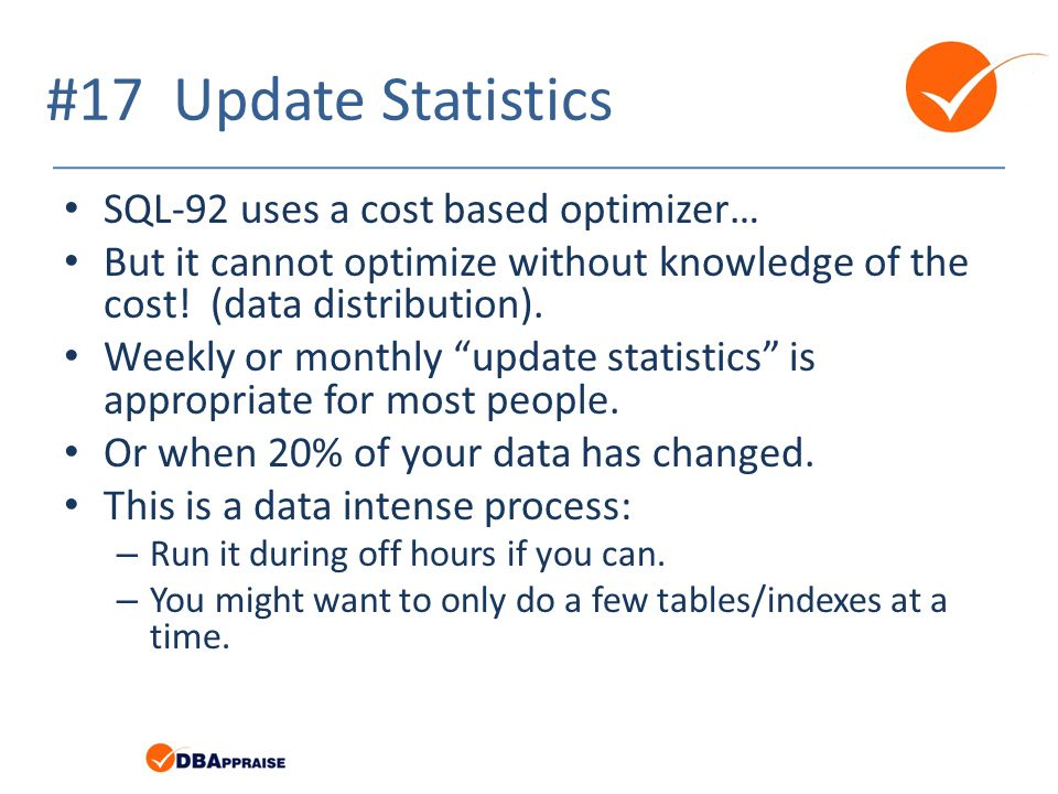 #17 Update Statistics SQL-92 uses a cost based optimizer… But it cannot optimize without knowledge of the cost! (data distribution). Weekly or monthly