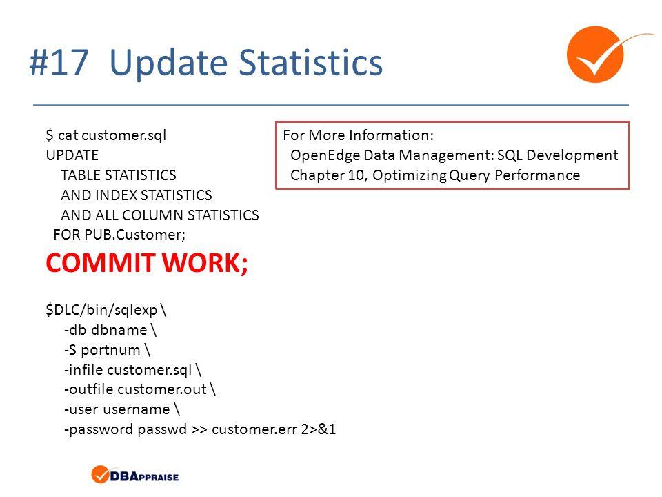 #17 Update Statistics $ cat customer.sql UPDATE TABLE STATISTICS AND INDEX STATISTICS AND ALL COLUMN STATISTICS FOR PUB.Customer; COMMIT WORK; $DLC/bin/sqlexp \ -db dbname \ -S portnum \ -infile customer.sql \ -outfile customer.out \ -user username \ -password passwd >> customer.err 2>&1 For More Information: OpenEdge Data Management: SQL Development Chapter 10, Optimizing Query Performance