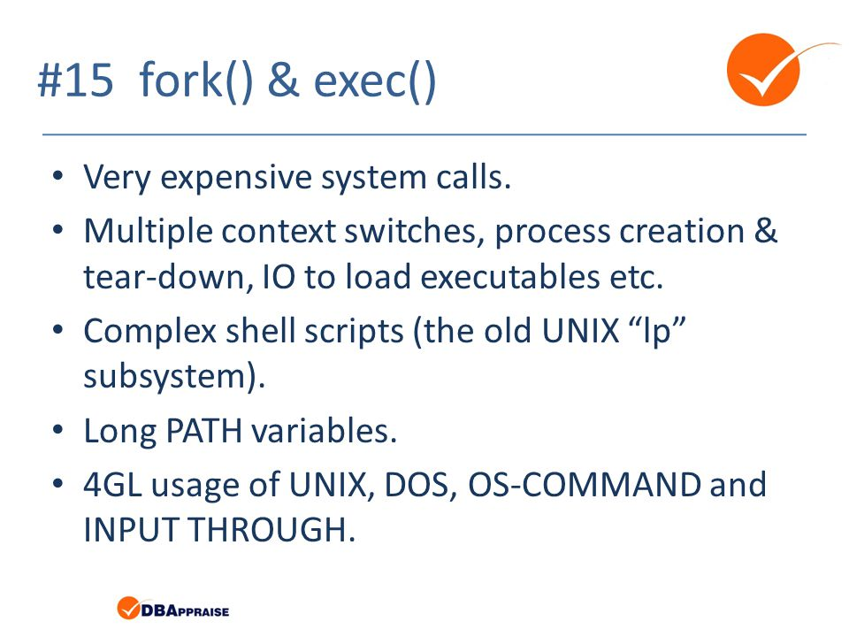 #15 fork() & exec() Very expensive system calls. Multiple context switches, process creation & tear-down, IO to load executables etc. Complex shell sc