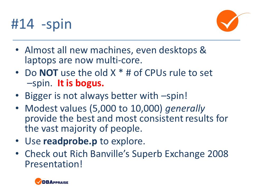 #14 -spin Almost all new machines, even desktops & laptops are now multi-core. Do NOT use the old X * # of CPUs rule to set –spin. It is bogus. Bigger