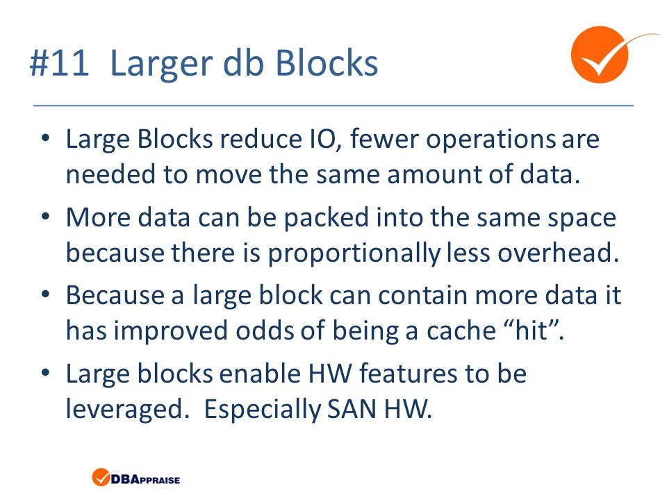 #11 Larger db Blocks Large Blocks reduce IO, fewer operations are needed to move the same amount of data. More data can be packed into the same space