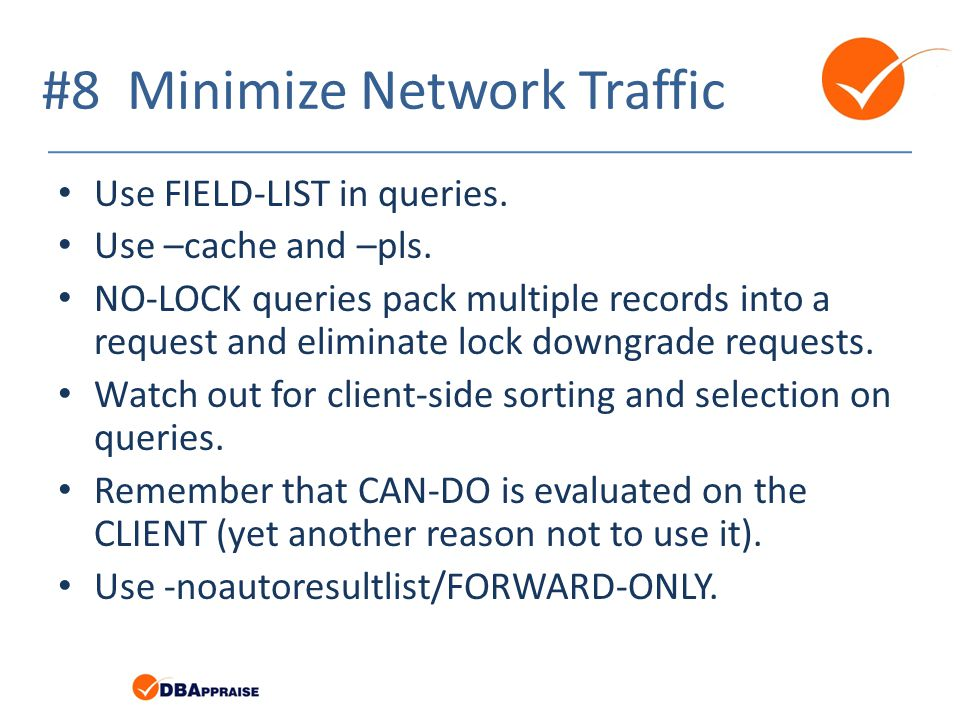 #8 Minimize Network Traffic Use FIELD-LIST in queries. Use –cache and –pls. NO-LOCK queries pack multiple records into a request and eliminate lock do