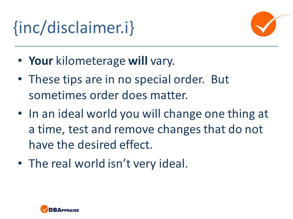 {inc/disclaimer.i} Your kilometerage will vary. These tips are in no special order. But sometimes order does matter. In an ideal world you will change