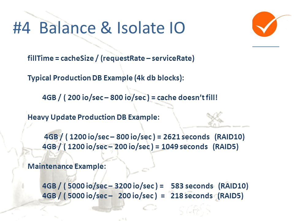 #4 Balance & Isolate IO fillTime = cacheSize / (requestRate – serviceRate) Typical Production DB Example (4k db blocks): 4GB / ( 200 io/sec – 800 io/s