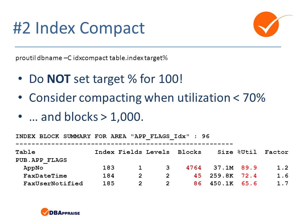 #2 Index Compact Do NOT set target % for 100! Consider compacting when utilization < 70% … and blocks > 1,000. proutil dbname –C idxcompact table.inde