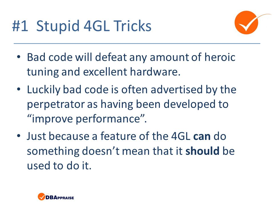 #1 Stupid 4GL Tricks Bad code will defeat any amount of heroic tuning and excellent hardware. Luckily bad code is often advertised by the perpetrator