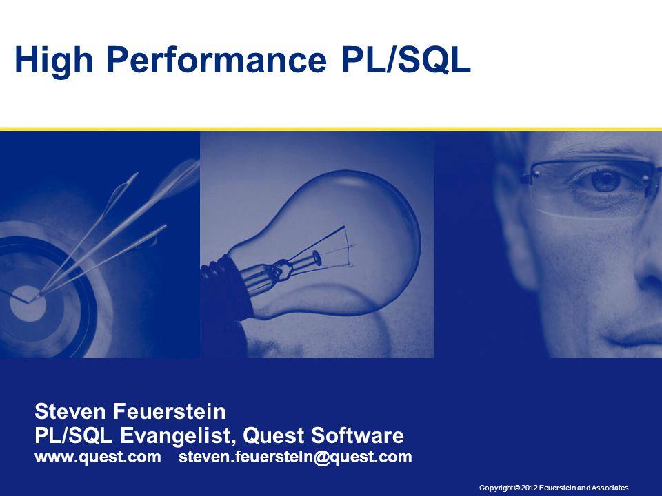 Copyright © 2012 Feuerstein and Associates High Performance PL/SQL Steven Feuerstein PL/SQL Evangelist, Quest Software www.quest.com steven.feuerstein