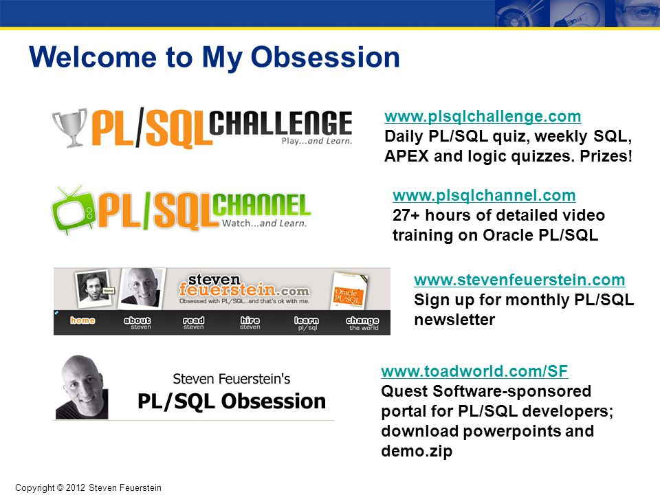 Copyright © 2012 Steven Feuerstein Welcome to My Obsession www.plsqlchallenge.com www.plsqlchallenge.com Daily PL/SQL quiz, weekly SQL, APEX and logic