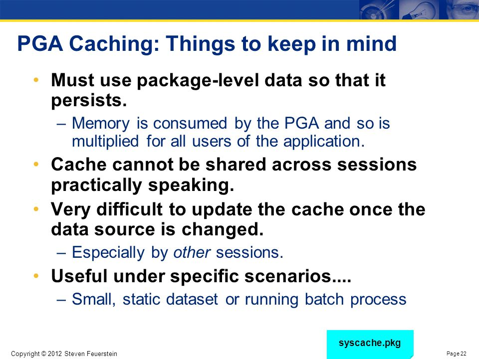 Copyright © 2012 Steven Feuerstein Page 22 PGA Caching: Things to keep in mind Must use package-level data so that it persists. –Memory is consumed by
