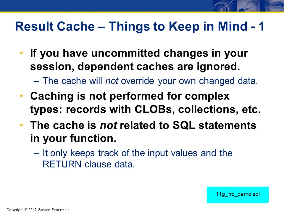 Copyright © 2012 Steven Feuerstein Result Cache – Things to Keep in Mind - 1 If you have uncommitted changes in your session, dependent caches are ign